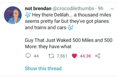 Hey There: not brendan @crocodilethumbs · 9h  S Hey there Delilah... a thousand miles  seems pretty far but they've got planes  and trains and cars  Guy That Just Waked 500 Miles and 500  More: they have what  27 7,561  44.3K  44  Show this thread