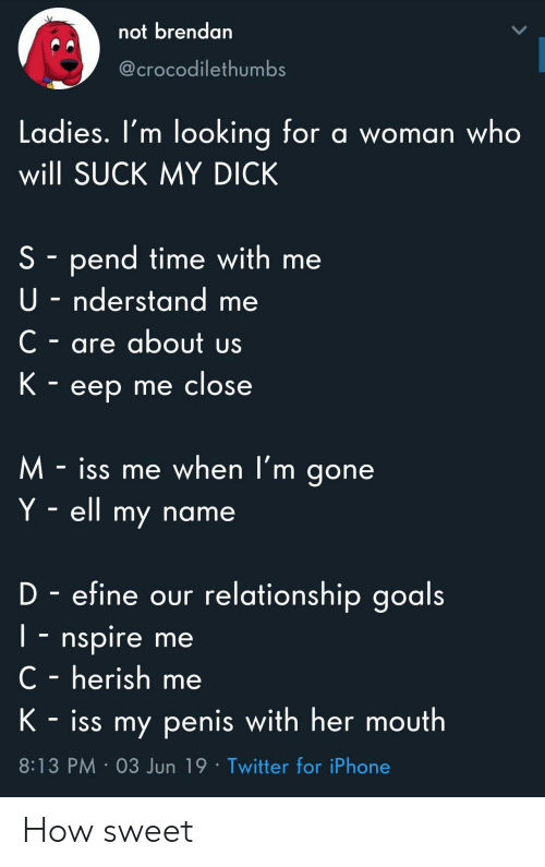 Goals, Iphone, and Suck My Dick: not brendan  @crocodilethumbs  Ladies. I'm looking for a woman who  will SUCK MY DICK  S pend time with me  U-nderstand me  C- are about us  K - eep me close  M-iss me when l'm gone  Y ell my name  D - efine our relationship goals  I- nspire me  C - herish me  K-iss my penis with her mouth  8:13 PM 03 Jun 19 Twitter for iPhone How sweet