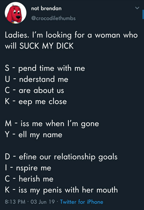 Goals, Iphone, and Suck My Dick: not brendan  @crocodilethumbs  Ladies. I'm looking for a woman who  will SUCK MY DICK  S pend time with me  U nderstand  C- are about us  K- eep me close  M-iss me when l'm gone  Y ell my name  D-efine our relationship goals  T nspire me  C - herish me  K - iss my penis with her mouth  8:13 PM 03 Jun 19 Twitter for iPhone