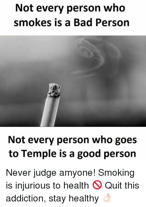 Smoking, Addicted, and Quite: Not every person who  smokes is a Bad Person  Not every person who goes  to Temple is a good person Never judge amyone! Smoking is injurious to health 🚫 Quit this addiction, stay healthy 👌🏻