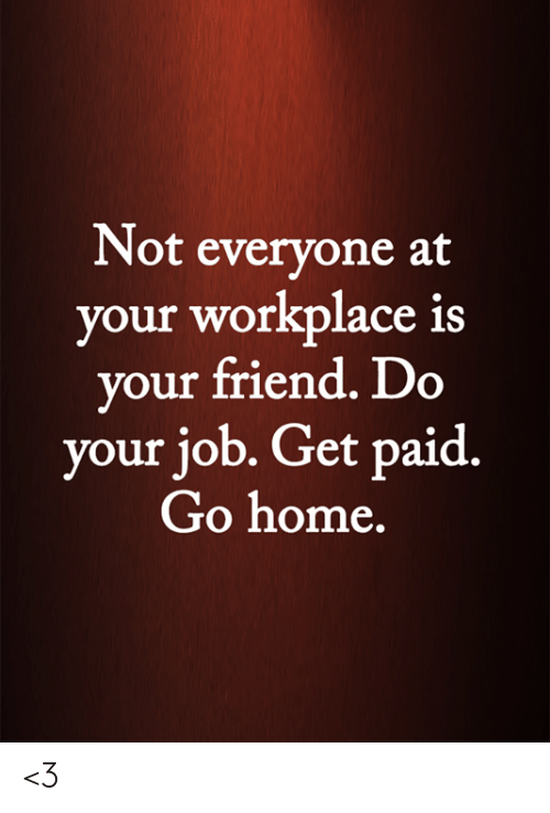 Get Paid: Not everyone at  your workplace is  your friend. Do  your job. Get paid.  Go home. <3
