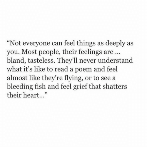 """Fish, Heart, and Grief: """"Not everyone can feel things as deeply as  you. Most people, their feelings are.  bland, tasteless. They'll never understand  what it's like to read a poem and feel  almost like they're flying, or to see a  bleeding fish and feel grief that shatters  their heart...""""  25"""
