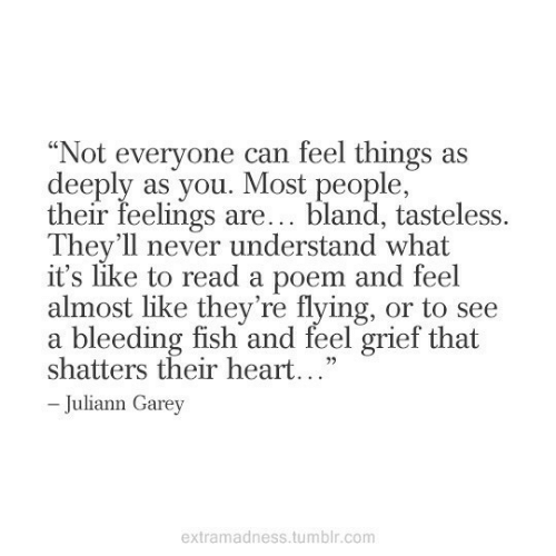 "poem: ""Not everyone can feel things as  deeply as you. Most people,  their feelings are... bland, tasteless.  They'll never understand what  it's like to read a poem and feel  almost like they're flying, or to see  a bleeding fish and feel grief that  shatters their heart...""  -Juliann Garey  extramadness.tumblr.com"