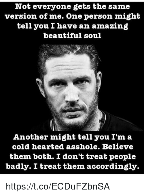 accordingly: Not everyone gets the same  version of me. One person might  tell you I have an amazing  beautiful soul  Another might tell you I'm a  cold hearted asshole. Believe  them both. I don't treat people  badly. I treat them accordingly https://t.co/ECDuFZbnSA