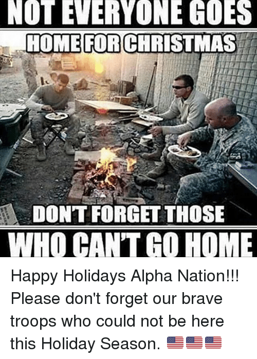 Memes, Brave, and Braves: NOT EVERYONE GOES  HOME FOR CHRISTMAS  DONT FORGET THOSE  WHO CANTT GO HOME Happy Holidays Alpha Nation!!! Please don't forget our brave troops who could not be here this Holiday Season. 🇺🇸🇺🇸🇺🇸