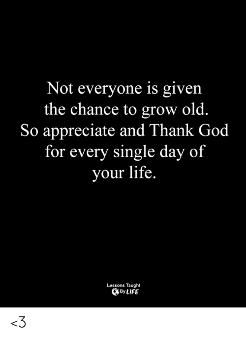 God, Life, and Memes: Not everyone is given  the chance to grow old.  So appreciate and Thank God  for every single day of  your life.  Lessons Taught  ByLIFE <3