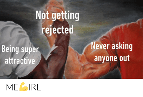 Never, Asking, and Super: Not getting  rejected  Being super  attractive  Never asking  anyone out ME💪IRL