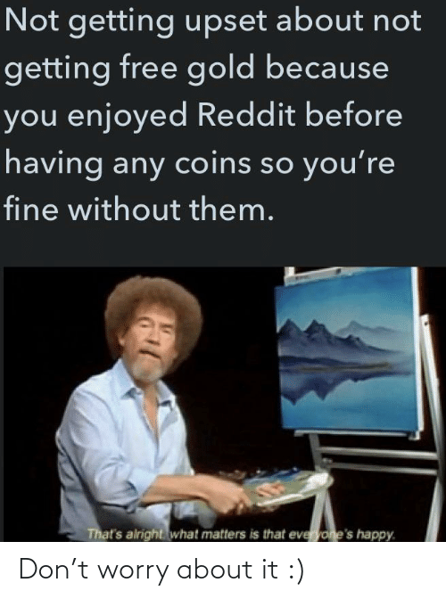 gold: Not getting upset about not  getting free gold because  you enjoyed Reddit before  having any coins so you're  fine without them.  That's alright what matters is that everyone's happy. Don't worry about it :)