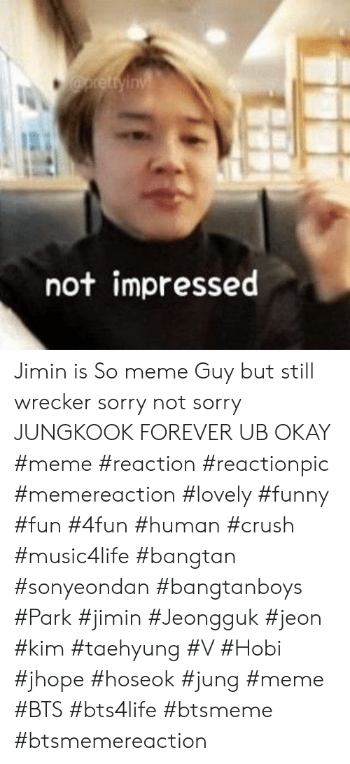 Meme Bts: not impressed Jimin is So meme Guy but still wrecker sorry not sorry JUNGKOOK FOREVER UB OKAY #meme #reaction #reactionpic #memereaction #lovely #funny #fun #4fun #human #crush #music4life #bangtan #sonyeondan #bangtanboys #Park #jimin #Jeongguk #jeon #kim #taehyung #V #Hobi #jhope #hoseok #jung #meme #BTS #bts4life #btsmeme #btsmemereaction