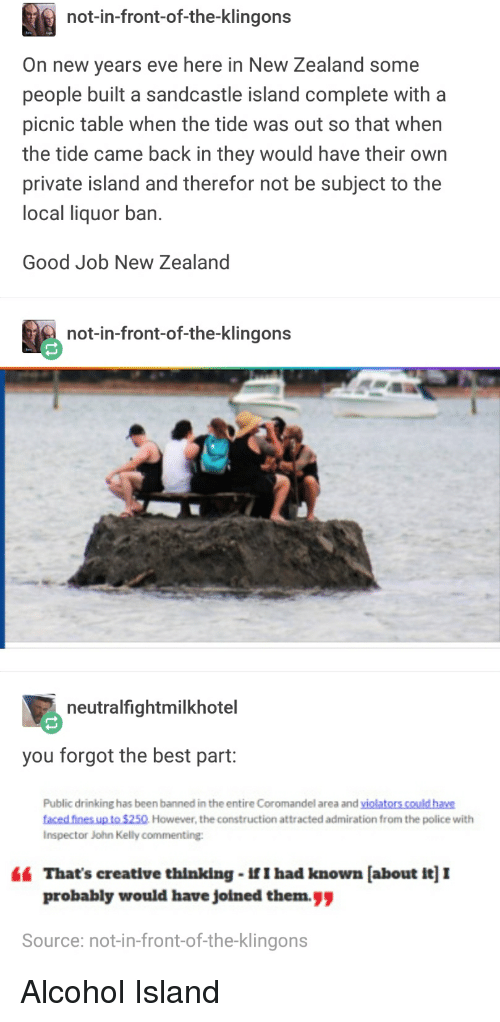 "Drinking, Funny, and Police: not-in-front-of-the-klingons  On new years eve here in New Zealand some  people built a sandcastle island complete with a  picnic table when the tide was out so that when  the tide came back in they would have their own  private island and therefor not be subject to the  local liquor ban  Good Job New Zealand  not-in-front-of-the-klingons  21  neutralfightmilkhotel  you forgot the best part:  Public drinking has been banned in the entire Coromandel area and violators could have  faced fines up to $250 However, the construction attracted admiration from the police with  Inspector John Kelly commentinge  "" That's creative thinking-If I had known [about it] I  probably would have jolned them.  Source: not-in-front-of-the-klingons Alcohol Island"