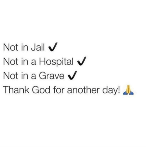 hospitable: Not in Jail  V  Not in a Hospital V  Not in a Grave  V  Thank God for another day!