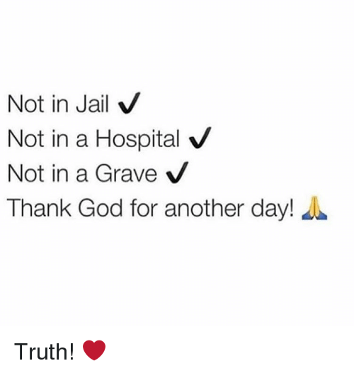 hospitable: Not in Jail  V  Not in a Hospital V  Not in a Grave  V  Thank God for another day! Truth! ❤️