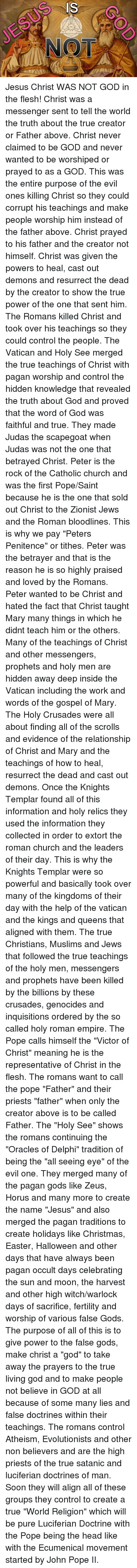"""holy roman empire: NOT Jesus Christ WAS NOT GOD in the flesh! Christ was a messenger sent to tell the world the truth about the true creator or Father above. Christ never claimed to be GOD and never wanted to be worshiped or prayed to as a GOD. This was the entire purpose of the evil ones killing Christ so they could corrupt his teachings and make people worship him instead of the father above.  Christ prayed to his father and the creator not himself. Christ was given the powers to heal, cast out demons and resurrect the dead by the creator to show the true power of the one that sent him. The Romans killed Christ and took over his teachings so they could control the people. The Vatican and Holy See merged the true teachings of Christ with pagan worship and control the hidden knowledge that revealed the truth about God and proved that the word of God was faithful and true.   They made Judas the scapegoat when Judas was not the one that betrayed Christ. Peter is the rock of the Catholic church and was the first Pope/Saint because he is the one that sold out Christ to the Zionist Jews and the Roman bloodlines. This is why we pay """"Peters Penitence"""" or tithes. Peter was the betrayer and that is the reason he is so highly praised and loved by the Romans.   Peter wanted to be Christ and hated the fact that Christ taught Mary many things in which he didnt teach him or the others. Many of the teachings of Christ and other messengers, prophets and holy men are hidden away deep inside the Vatican including the work and words of the gospel of Mary. The Holy Crusades were all about finding all of the scrolls and evidence of the relationship of Christ and Mary and the teachings of how to heal, resurrect the dead and cast out demons. Once the Knights Templar found all of this information and holy relics they used the information they collected in order to extort the roman church and the leaders of their day. This is why the Knights Templar were so powerful and basically took over """