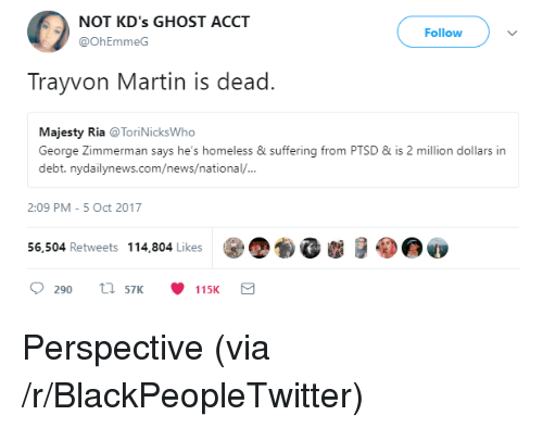 Nydailynews: NOT KD's GHOST ACCT  Follow  @OhEmmeG  Trayvon Martin is dead.  Majesty Ria @ToriNicksWho  George Zimmerman says he's homeless & suffering from PTSD&is 2 million dollars in  debt. nydailynews.com/news/national/  2:09 PM -5 Oct 2017  56,504 Retweets 114,804 Likes  )、  0290  57K  115K <p>Perspective (via /r/BlackPeopleTwitter)</p>