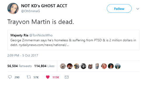 Nydailynews: NOT KD's GHOST ACCT  Follow  @OhEmmeG  Trayvon Martin is dead.  Majesty Ria @ToriNicksWho  George Zimmerman says he's homeless & suffering from PTSD&is 2 million dollars in  debt. nydailynews.com/news/national/  2:09 PM -5 Oct 2017  56,504 Retweets 114,804 Likes  )、  0290  57K  115K
