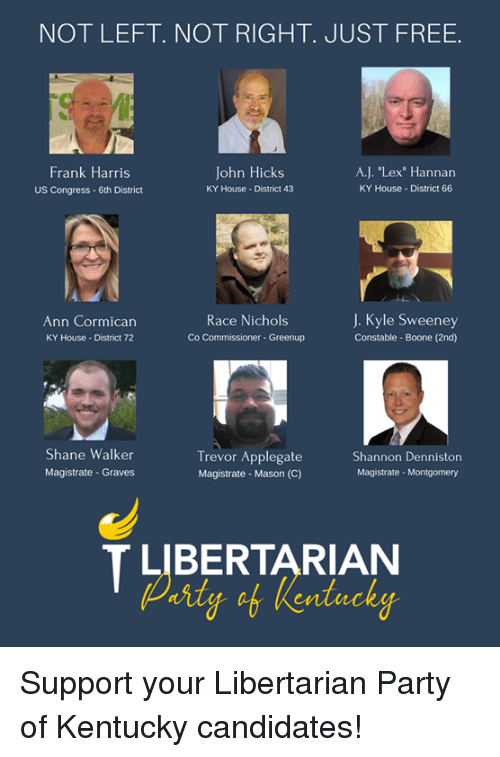 "Memes, Party, and Free: NOT LEFT. NOT RIGHT. JUST FREE.  Frank Harris  US Congress- 6th District  John Hicks  KY House District 43  A.J. ""Lex Hannan  KY House District 66  Ann Cormican  KY House- District 72  Race Nichols  Co Commissioner-Greenup  J. Kyle Sweeney  Constable- Boone (2nd)  Shane Walker  Magistrate - Graves  Trevor Applegate  Magistrate Mason (C)  Shannon Denniston  Magistrate- Montgomery  T LIBERTARIAN Support your Libertarian Party of Kentucky candidates!"