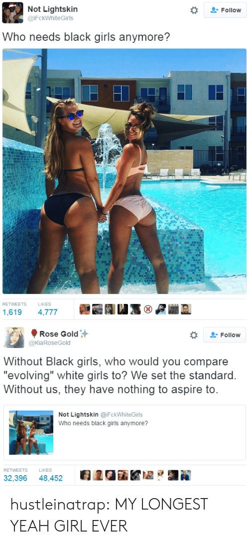 """Lightskin: Not Lightskin  @iFckWhiteGirls  Follow  Who needs black girls anymore?  RETWEETS  LIKES  1,619 4,777   Rose Gold  @KiaRoseGold  Follow  Without Black girls, who would you compare  """"evolving"""" white airls to? We set the standard  Without us, they have nothing to aspire to  Not Lightskin @iFckWhiteGirls  Who needs black girls anymore?  RETWEETS  LIKES  32,396 48,452 2GiKZ hustleinatrap: MY LONGEST YEAH GIRL EVER"""