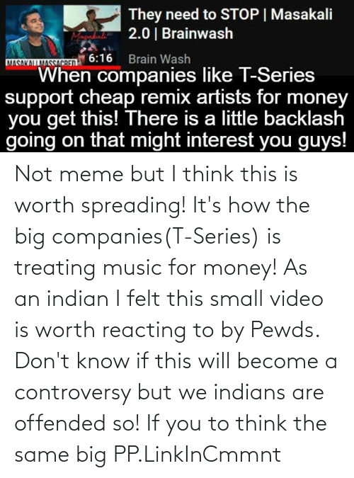 companies: Not meme but I think this is worth spreading! It's how the big companies(T-Series) is treating music for money! As an indian I felt this small video is worth reacting to by Pewds. Don't know if this will become a controversy but we indians are offended so! If you to think the same big PP.LinkInCmmnt