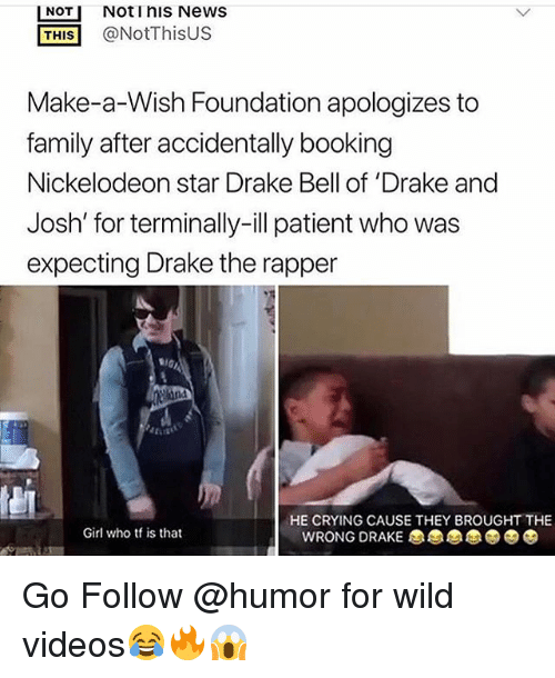 Crying, Drake, and Drake Bell: NOT Notinis News  THIS@NotThisUS  Make-a-Wish Foundation apologizes to  family after accidentally booking  Nickelodeon star Drake Bell of 'Drake and  Josh' for terminally-ill patient who was  expecting Drake the rapper  HE CRYING CAUSE THEY BROUGHT THE  Girl who tf is that  WRONG DRAKE Go Follow @humor for wild videos😂🔥😱