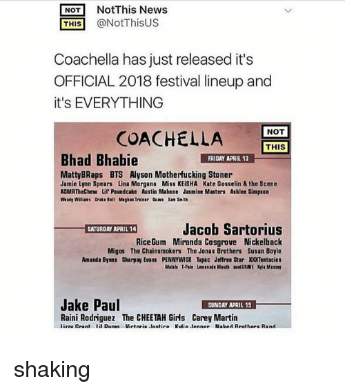 Amanda Bynes, Coachella, and Drake: NOT NotThis News  THIS @NotThisUS  Coachella has just released it's  OFFICIAL 2018 festival lineup and  it's EVERYTHING  NOT  COACHEL  LA  THIS  Bhad Bhabie  FRIDAY APRIL 13  MattyBRaps BTS Alyson Motherfucking Stoner  Jamie Lynn Spears Lina Morgana Miss KEiSHA Kate Gosselin & the Scene  ASMRTheChew Lil'Poundcake Austin Mahone Jasmine Masters Ashlee Simpson  Wendy Walliams Drake Bell Megban Traiser Qu Sam Smith  Jacob Sartorius  RiceGum Miranda Cosgrove Nickelback  Migos The Chainsmokers The Jonas Brothers Susan Boyle  Amanda Bynes Sharpay Evans PENNYWISE upac Jeffree Star XXXTentacion  Malala T-Pain Lemonade Mouth auNGRAVE Kyle Massey  Jake Paul  SUNDAY APRIL 15  Raini Rodriguez The CHEETAH Girls Carey Martin  liTuRrant lil Dilmn Virteia.liletir. Kulia.lonne, Nslod Rrnthare R.nrl shaking