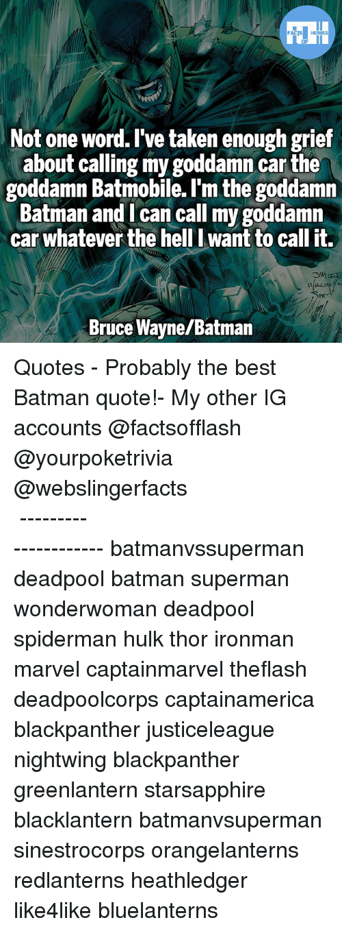Best Batman: Not one word. I've taken enough grief  about calling my goddamn carthe  goddamn Batmobile. I'm the goddamn  Batman and I can call my goddamn  car whatever the hell want to call it.  Bruce Wayne/Batman ▲Quotes▲ - Probably the best Batman quote!- My other IG accounts @factsofflash @yourpoketrivia @webslingerfacts ⠀⠀⠀⠀⠀⠀⠀⠀⠀⠀⠀⠀⠀⠀⠀⠀⠀⠀⠀⠀⠀⠀⠀⠀⠀⠀⠀⠀⠀⠀⠀⠀⠀⠀⠀⠀ ⠀⠀--------------------- batmanvssuperman deadpool batman superman wonderwoman deadpool spiderman hulk thor ironman marvel captainmarvel theflash deadpoolcorps captainamerica blackpanther justiceleague nightwing blackpanther greenlantern starsapphire blacklantern batmanvsuperman sinestrocorps orangelanterns redlanterns heathledger like4like bluelanterns