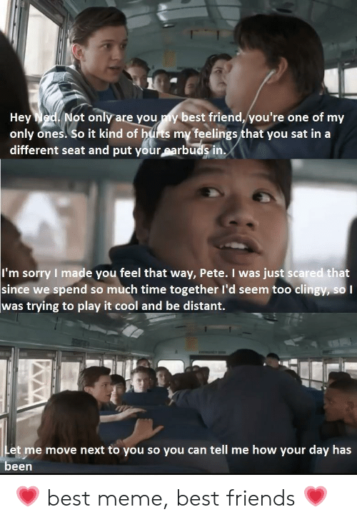 Meme Best: Not only are you my best friend, you're one of my  Hey  only ones. So it kind of hurts my feelings that you sat in a  different seat and put your earbuds in.  I'm sorry I made you feel that way, Pete. I was just scared that  since we spend so much time together l'd seem too clingy, so I  was trying to play it cool and be distant.  Let me move next to you so you can tell me how your day has  been 💗 best meme, best friends 💗