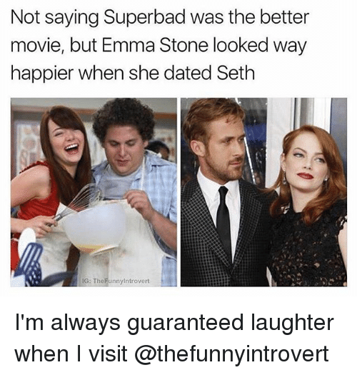 Funny, Superbad, and Emma Stone: Not saying Superbad was the better  movie, but Emma Stone looked way  happier when she dated Seth  G: TheFunnyintrovert I'm always guaranteed laughter when I visit @thefunnyintrovert