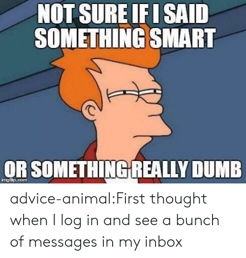 Advice Animal: NOT SURE F I SAID  SOMETHING SMART  OR SOMETHİNGREALLY DUMB  mgfip.com advice-animal:First thought when I log in and see a bunch of messages in my inbox