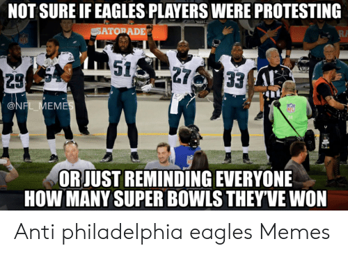 Eagles Memes: NOT SURE IF EAGLES PLAYERS WERE PROTESTING  ATO  DE  29  IE  EM  24  ORJUST REMINDING EVERYONE  HOW MANY SUPER BOWLS THEY'VE WON Anti philadelphia eagles Memes