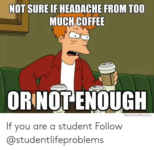 Weknowmemes: NOT SURE IF HEADACHE FROM TOO  MUCH COFFEE  ORINOT ENOUGH  WeKnowMemes If you are a student Follow @studentlifeproblems​