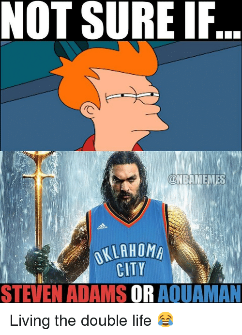 the double: NOT SURE IF  ONBAMEMES  OKLAHOM  CITY  STEVEN ADAMS OR AQUAMAN Living the double life 😂