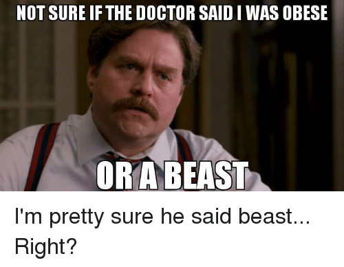 not sure ifthe doctor saidiwas obese ora beast im pretty 16810174 not sure ifthe doctor saidiwas obese ora beast i'm pretty sure he