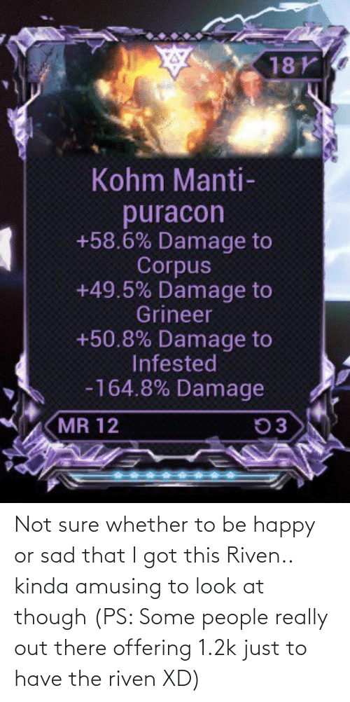Be Happy: Not sure whether to be happy or sad that I got this Riven.. kinda amusing to look at though (PS: Some people really out there offering 1.2k just to have the riven XD)