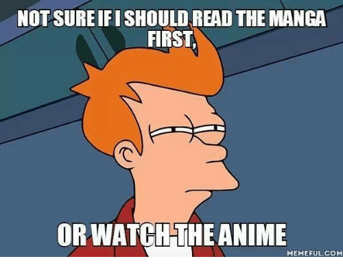 Animation Meme: NOT SUREIFISHOULD READ THE MANGA  FIRST  ORWATCH THE ANIME  MEMEFUL COM