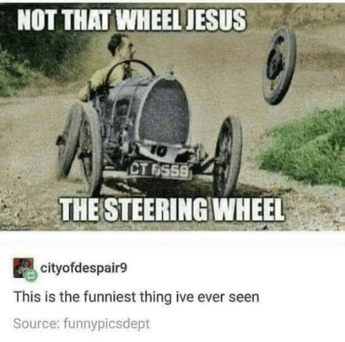 source: NOT THAT WHEEL JESUS  TO  CT 6559  THE STEERING WHEEL  cityofdespair9  This is the funniest thing ive ever seen  Source: funnypicsdept