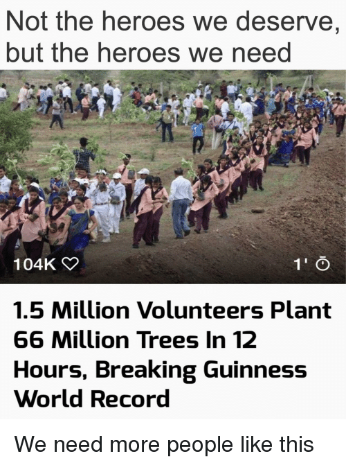Heroes, Record, and Trees: Not the heroes we deserve,  but the heroes we neea  104K  1.5 Million Volunteers Plant  66 Million Trees In 12  Hours, Breaking Guinness  World Record We need more people like this
