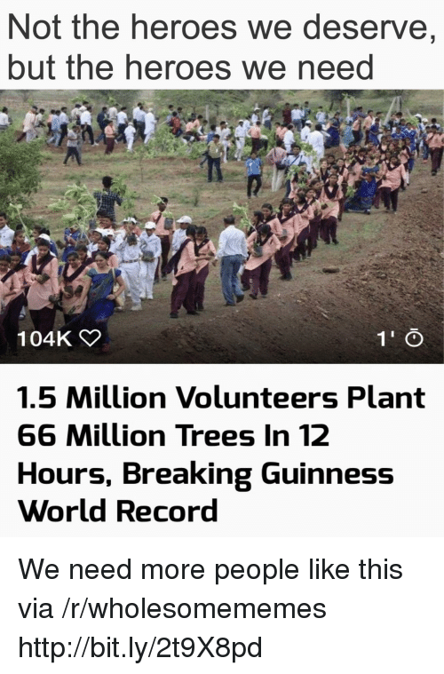Heroes, Http, and Record: Not the heroes we deserve,  but the heroes we neea  104K  1.5 Million Volunteers Plant  66 Million Trees In 12  Hours, Breaking Guinness  World Record We need more people like this via /r/wholesomememes http://bit.ly/2t9X8pd