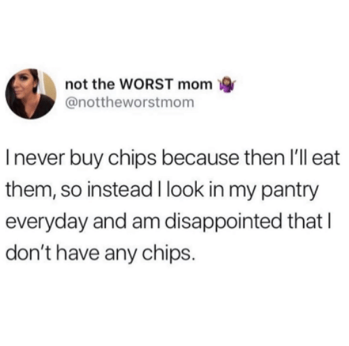 Disappointed, The Worst, and Never: not the WORST mom  @nottheworstmom  I never buy chips because then I'll eat  them, so instead I look in my pantry  everyday and am disappointed that l  don't have any chips.