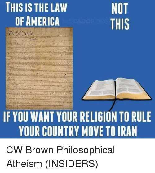 Memes, 🤖, and Philosophers: NOT  THIS IS THE LAW  OF AMERICA  THIS  IF YOU WANT YOUR RELIGION TO RULE  YOUR COUNTRY MOVE TOIRAN CW Brown   Philosophical Atheism (INSIDERS)