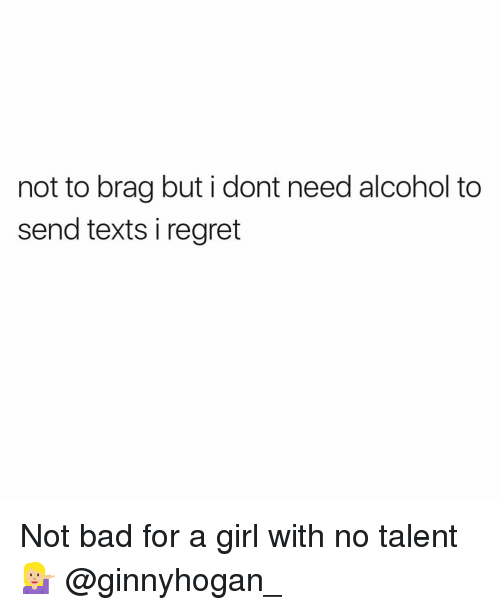 Bad, Regret, and Alcohol: not to brag but i dont need alcohol to  send texts i regret Not bad for a girl with no talent 💁🏼 @ginnyhogan_