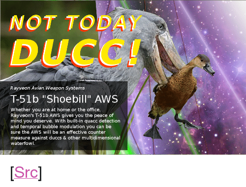 "aws: NOT TODAY  Rayveon Avian Weapon Systems  T-51b ""Shoebill"" AWS  Whether you are at home or the office  mind you deserve. With built-in quacc detection  and temporal bubble modulation you can be  sure the AWS will be an effective counter  measure against duccs & other multidimensional  waterfowl <p>[<a href=""https://www.reddit.com/r/surrealmemes/comments/7scmsh/not_today_ducc/"">Src</a>]</p>"