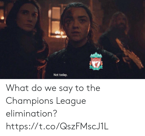 Memes, Champions League, and Today: Not today. What do we say to the Champions League elimination? https://t.co/QszFMscJ1L