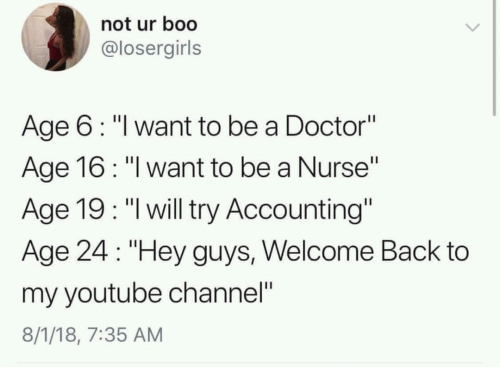 """Accounting: not ur boo  @losergirls  Age 6: """"l want to be a Doctor""""  Age 16: """"l want to be a Nurse""""  Age 19: """"l will try Accounting""""  Age 24 """"Hey guys, Welcome Back to  my youtube channel""""  8/1/18, 7:35 AM"""
