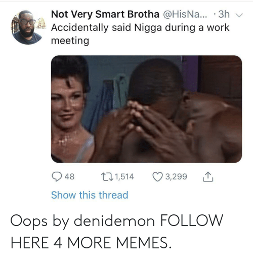 Work Meeting: Not Very Smart Brotha @HisNa... .3h  Accidentally said Nigga during a work  meeting  948 1,514 3,299  Show this thread Oops by denidemon FOLLOW HERE 4 MORE MEMES.