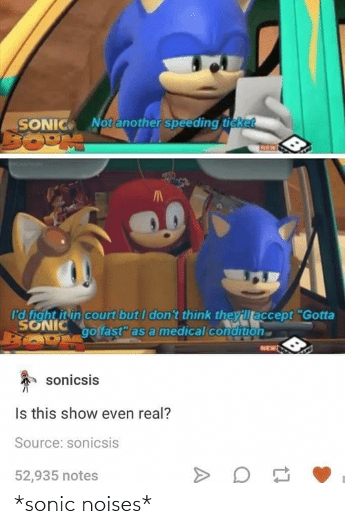 "i-dont-think: Notanother speeding ticket  SONIC  I'd fight it in court but I don't think theyillaccept ""Gotta  SONIC  go fast"" as a medical condition  NEW  sonicsis  Is this show even real?  Source: sonicsis  52,935 notes *sonic noises*"