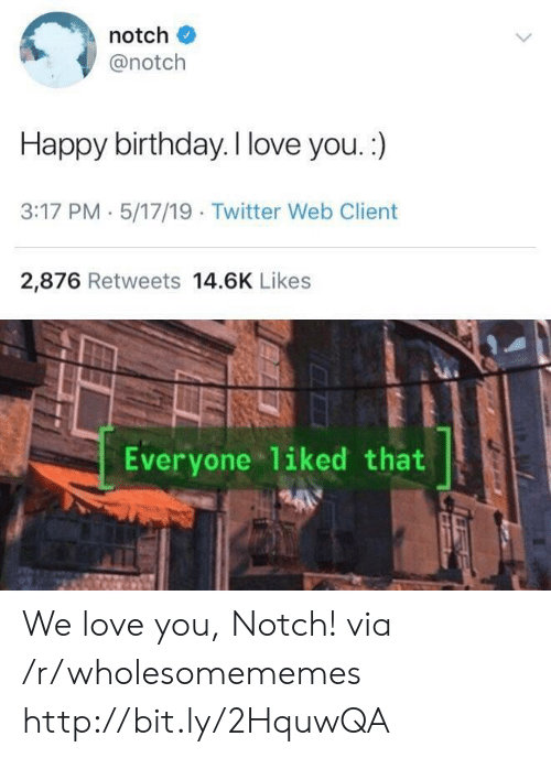 Birthday, Love, and Twitter: notch  @notch  Happy birthday. I love you. :)  3:17 PM 5/17/19 Twitter Web Client  2,876 Retweets 14.6K Likes  Everyone liked that We love you, Notch! via /r/wholesomememes http://bit.ly/2HquwQA