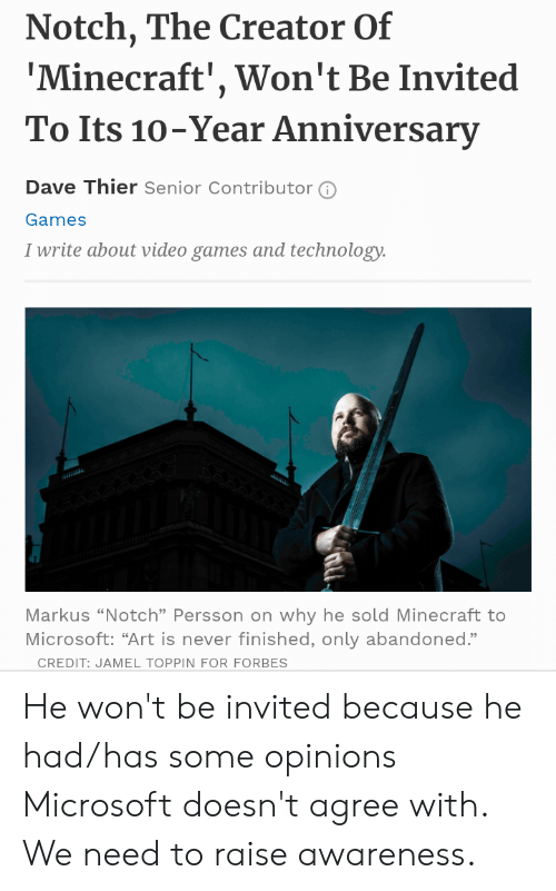 """Microsoft, Minecraft, and Video Games: Notch, The Creator Of  'Minecraft', Won't Be Invited  To Its 10-Year Anniversary  Dave Thier Senior Contributor  Games  I write about video games and technology.  v  Markus """"Notch"""" Persson on why he sold Minecraft to  Microsoft: """"Art is never finished, only abandoned.""""  CREDIT: JAMEL TOPPIN FOR FORBES He won't be invited because he had/has some opinions Microsoft doesn't agree with. We need to raise awareness."""