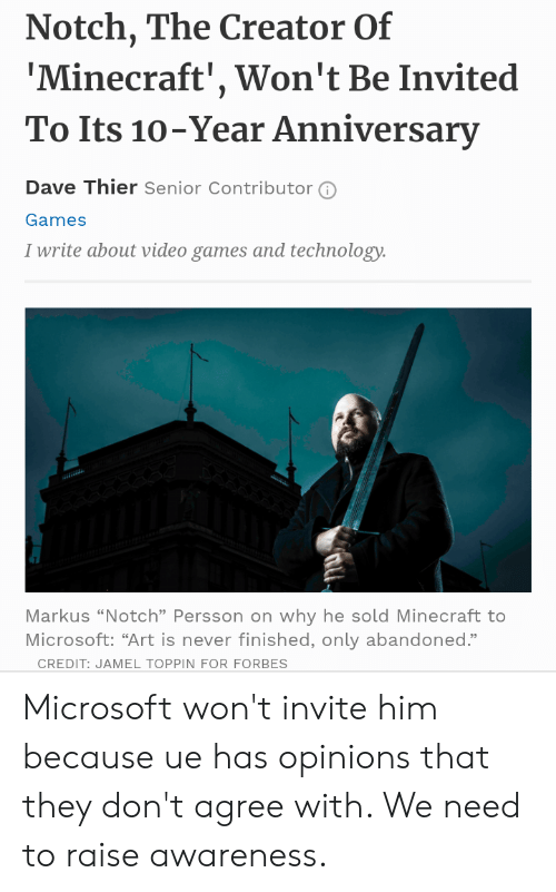 """Microsoft, Minecraft, and Video Games: Notch, The Creator Of  'Minecraft', Won't Be Invited  To Its 10-Year Anniversary  Dave Thier Senior Contributor  Games  I write about video games and technology.  v  Markus """"Notch"""" Persson on why he sold Minecraft to  Microsoft: """"Art is never finished, only abandoned.""""  CREDIT: JAMEL TOPPIN FOR FORBES Microsoft won't invite him because ue has opinions that they don't agree with. We need to raise awareness."""