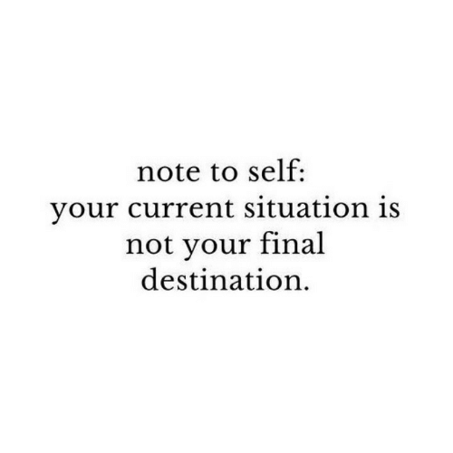 Final Destination, Note, and Final: note to self:  your current situation is  not vour final  destination