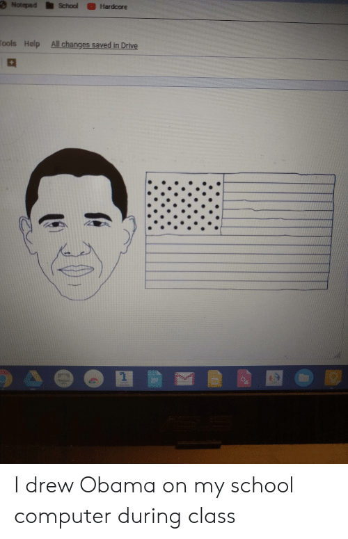 Obama, School, and Computer: Notepad  School Hardcore  ools Help All changes saved in Drive I drew Obama on my school computer during class